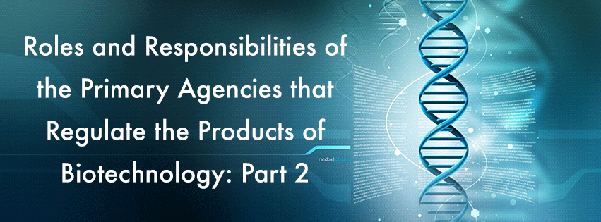 Part 2: Roles and responsibilities of the primary agencies that regulate the products of biotechnology